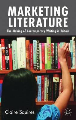 Marketing Literature: The Making of Contemporary Writing in Britain (Hardback)
