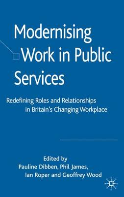 Modernising Work in Public Services: Redefining Roles and Relationships in Britain's Changing Workplace (Hardback)