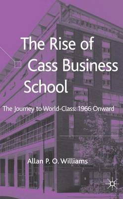 The Rise of Cass Business School: The Journey to World-Class: 1966 Onwards (Hardback)