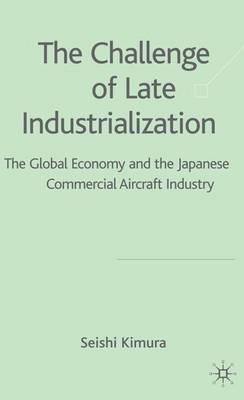 The Challenge of Late Industrialization: The Global Economy and the Japanese Commercial Aircraft Industry (Hardback)
