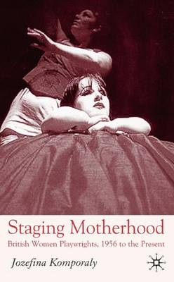 Staging Motherhood: British Women Playwrights, 1956 to the Present (Hardback)