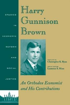 Harry Gunnison Brown: An Orthodox Economist and His Contributions - Studies in Economic Reform and Social Justice (Hardback)