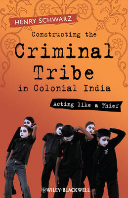 Constructing the Criminal Tribe in Colonial India: Acting Like a Thief (Hardback)