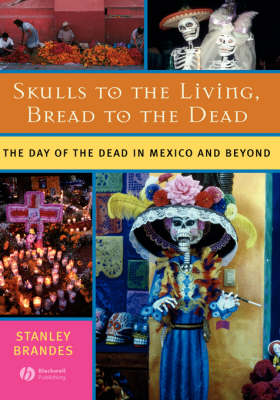 Skulls to the Living, Bread to the Dead: The Day of the Dead in Mexico and Beyond (Hardback)