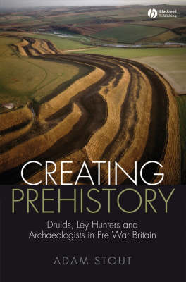 Creating Prehistory: Druids, Ley Hunters and Archaeologists in Pre-War Britain (Hardback)