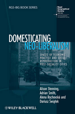 Domesticating Neo-Liberalism: Spaces of Economic Practice and Social Reproduction in Post-Socialist Cities - RGS-IBG Book Series (Hardback)