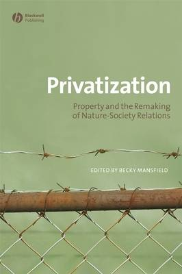 Privatization: Property and the Remaking of Nature-Society Relations - Antipode Book Series (Paperback)