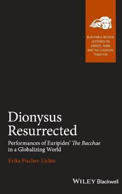 Dionysus Resurrected: Performances of Euripides' The Bacchae in a Globalizing World - Blackwell-Bristol Lectures on Greece, Rome and the Classical Tradition (Hardback)