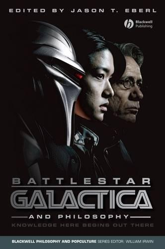 Battlestar Galactica and Philosophy: Knowledge Here Begins Out There - The Blackwell Philosophy and Pop Culture Series (Paperback)