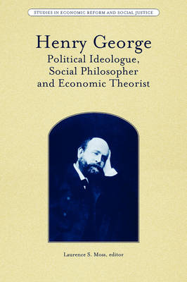 Henry George: Political Ideologue, Social Philosopher and Economic Theorist - Studies in Economic Reform and Social Justice (Paperback)