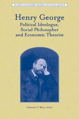 Henry George: Political Ideologue, Social Philosopher and Economic Theorist - Studies in Economic Reform and Social Justice (Hardback)
