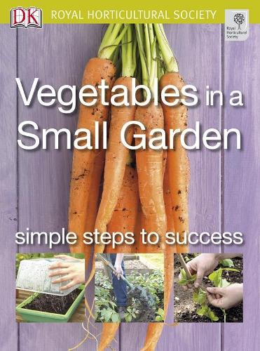 Vegetables in a Small Garden: Simple Steps to Success - RHS Simple Steps to Success (Paperback)