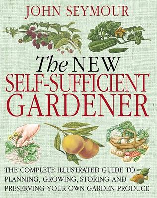 The New Self-Sufficient Gardener: The Complete Illustrated Guide to Planning, Growing, Storing and Preserving Your Own Garden Produce (Hardback)