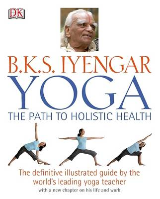 Yoga: the Path to Holistic Health: The Definitive Illustrated Guide by the World's Leading Yoga Teacher (Hardback)