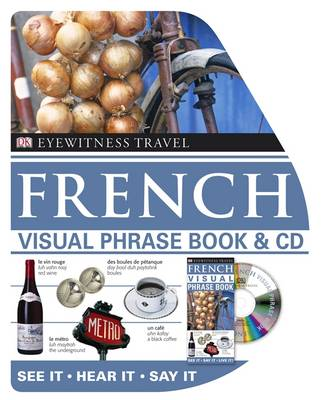 French Visual Phrase Book and CD: See it / Hear it / Say it - Eyewitness Travel Visual Phrase Book & CD (Paperback)