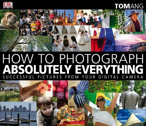 How to Photograph Absolutely Everything: Successful Pictures from your Digital Camera (Paperback)