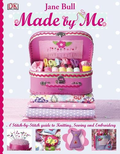 Made by Me: A Stitch-by-Stitch Guide to Knitting, Sewing and Embroidery (Hardback)