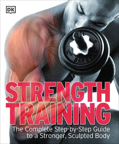 Strength Training: The Complete Step-by-Step Guide to a Stronger, Sculpted Body (Paperback)