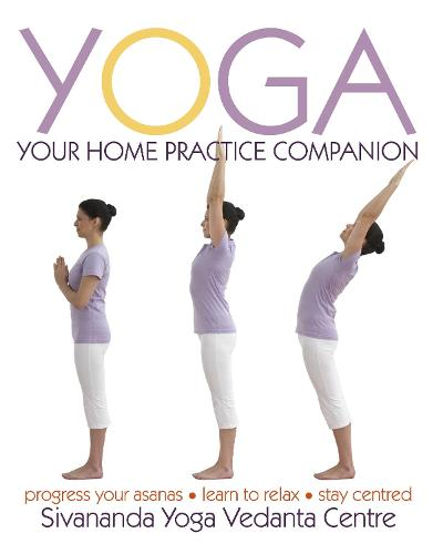 Yoga Your Home Practice Companion: A Complete Practice and Lifestyle Guide: Yoga Programmes, Meditation Exercises, and Nourishing Recipes (Hardback)