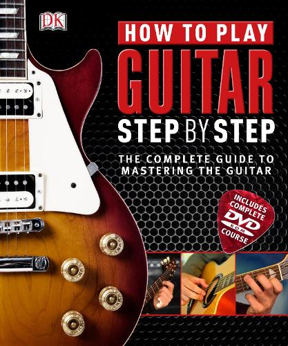 How to Play Guitar Step by Step: The Complete Guide to Mastering the Guitar (Hardback)
