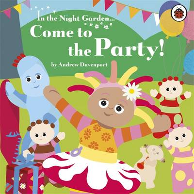 In the Night Garden: Come to the Party! - In the Night Garden 120 (Board book)