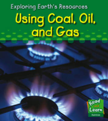Using Coal, Oil and Gas - Read and Learn: Exploring Earth's Resources S. (Hardback)