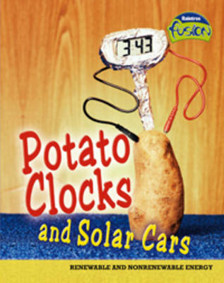 Potato Clocks and Solar Cars: Renewable and Non-Renewable Energy - Raintree Fusion: Physical Processes and Materials (Paperback)