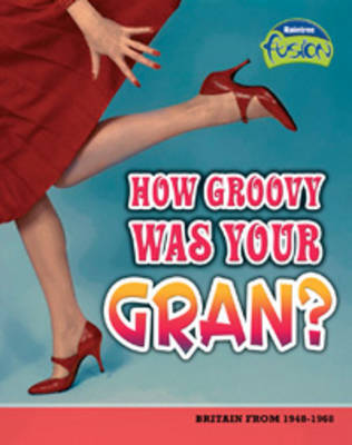 How Groovy Was Your Gran?: Britain from 1948-1968 - Raintree Fusion: History (Paperback)
