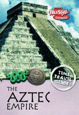 The Aztec Empire - Raintree Freestyle Express: Time Travel Guides (Hardback)