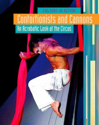 Contortionists and Cannons: An Acrobatic Look at the Circus - Culture in Action (Hardback)