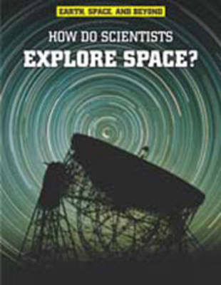 How Do Scientists Explore Space? - Raintree Freestyle: Earth, Space, and Beyond (Hardback)
