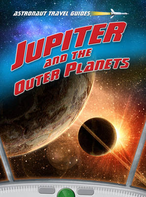 Jupiter and the Outer Planets - Astronaut Travel Guides (Hardback)