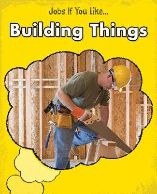 Building Things - Young Explorer: Jobs If You Like... (Hardback)
