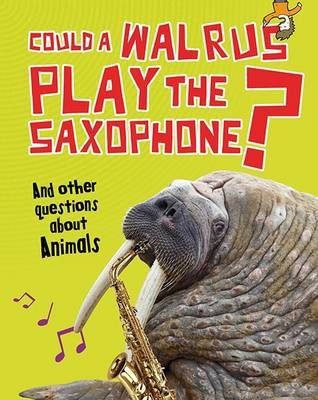 Could a Walrus Play the Saxophone?: And other questions about Animals - Read Me!: Questions You Never Thought You'd Ask (Hardback)