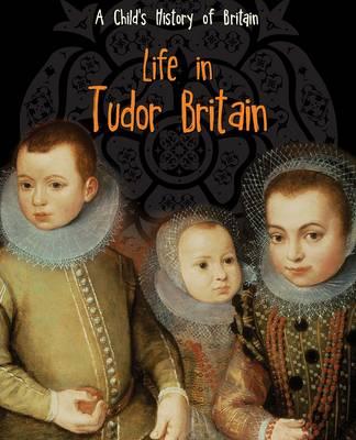 Life in Tudor Britain - Raintree Perspectives: A Child's History of Britain (Hardback)