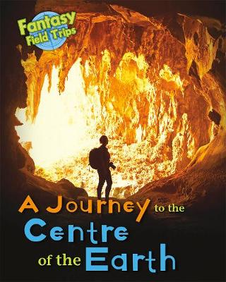 A Journey to the Centre of the Earth: Fantasy Field Trips - Read Me!: Fantasy Field Trips (Hardback)