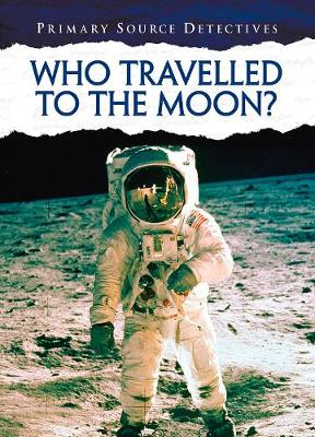 Who Travelled to the Moon? - Primary Source Detectives (Hardback)