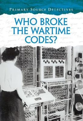 Who Broke the Wartime Codes? - Primary Source Detectives (Hardback)