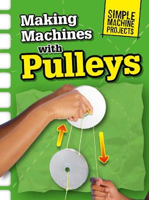 Making Machines with Pulleys - Raintree Perspectives: Simple Machine Projects (Hardback)