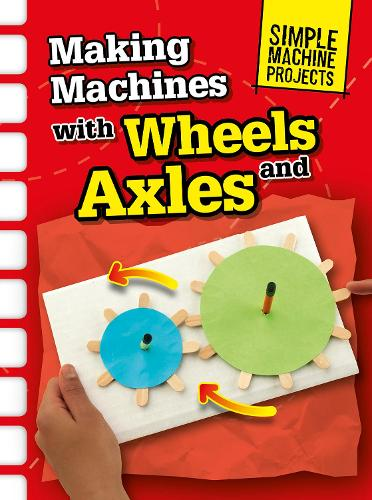 Making Machines with Wheels and Axles - Raintree Perspectives: Simple Machine Projects (Hardback)
