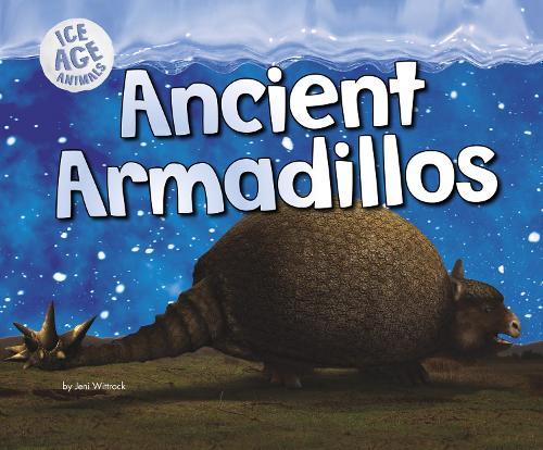 Ancient Armadillos - Pebble Plus: Ice Age Animals (Hardback)