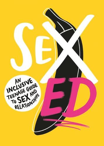 Sex Ed: An Inclusive Teenage Guide to Sex and Relationships (Paperback)
