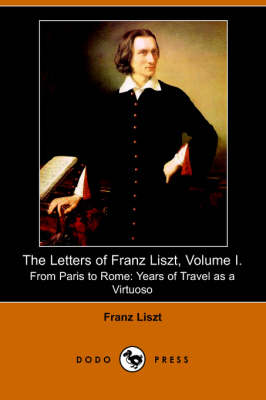 The Letters of Franz Liszt, Volume I: From Paris to Rome: Years of Travel as a Virtuoso (Paperback)