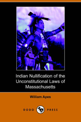 Indian Nullification of the Unconstitutional Laws of Massachusetts Relative to the Marshpee Tribe, Or, the Pretended Riot Explained (Paperback)