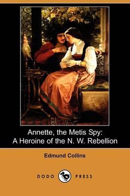 Annette, the Metis Spy: A Heroine of the N.W Rebellion (Dodo Press) (Paperback)