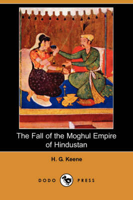 The Fall of the Moghul Empire of Hindustan (Paperback)
