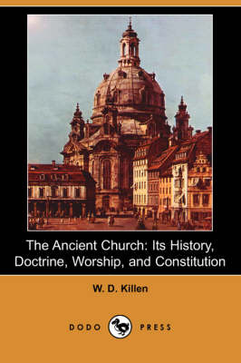 The Ancient Church: Its History, Doctrine, Worship, and Constitution (Dodo Press) (Paperback)