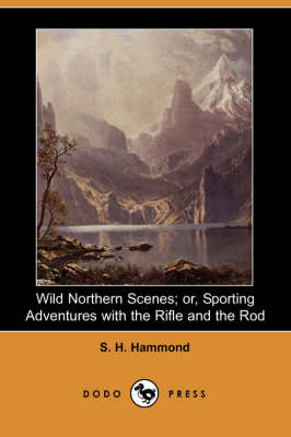 Wild Northern Scenes; Or, Sporting Adventures with the Rifle and the Rod (Dodo Press) (Paperback)