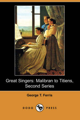 Great Singers: Malibran to Titiens, Second Series (Dodo Press) (Paperback)