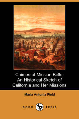 Chimes of Mission Bells: An Historical Sketch of California and Her Missions (Paperback)